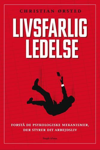 Christian Ørsted: Livsfarlig ledelse : forstå de psykologiske mekanismer, der styrer dit arbejdsliv