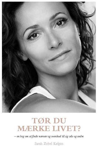 Sarah Zobel Kølpin: Tør du mærke livet? : en bog om at finde nærvær og overskud til sig selv og andre