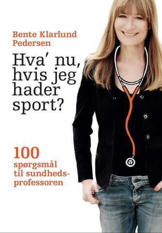 Bente Klarlund Pedersen: Hva' nu, hvis jeg hader sport? : 100 spørgsmål til sundhedsprofessoren
