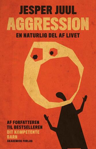 Jesper Juul (f. 1948): Aggression - en naturlig del af livet : en guide til at forstå aggressive børn og unge
