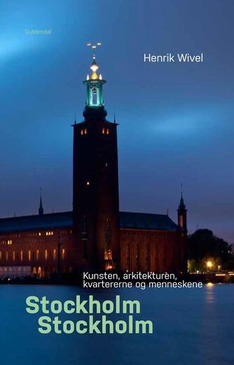 Henrik Wivel: Stockholm, Stockholm : kunsten, arkitekturen, kvartererne og menneskene