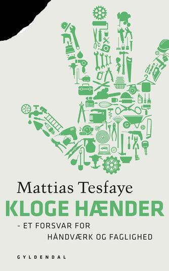Mattias Tesfaye: Kloge hænder : et forsvar for håndværk og faglighed