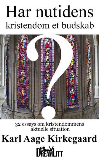 Karl Aage Kirkegaard: Har nutidens kristendom et budskab? : 32 essay om kristendommens aktuelle situation