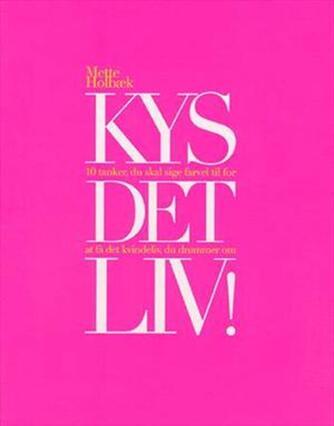 Mette Holbæk: Kys det liv! : 10 tanker, du skal sige farvel til for at få det kvindeliv, du drømmer om