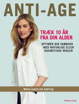 Marie Louise von Sperling: Anti-age : træk 10 år fra din alder : optimér din skønhed med naturlige eller kosmetiske midler