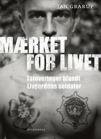 Jan Grarup: Mærket for livet : tatoveringer blandt Livgardens soldater