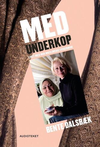 Bente Dalsbæk: Med underkop : livet med min muslimske svigermor