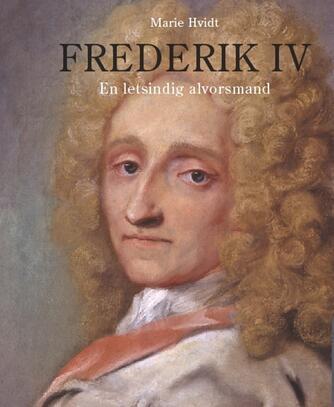 Marie Hvidt: Frederik IV : en letsindig alvorsmand