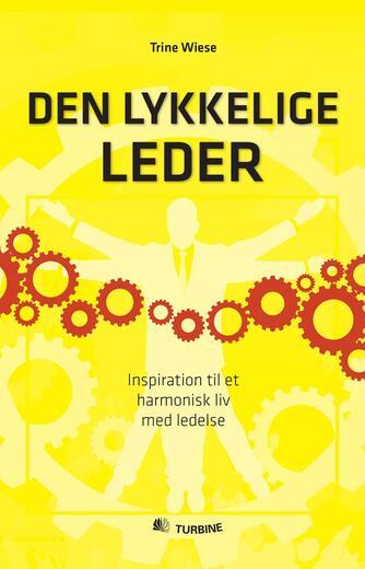 Trine Wiese: Den lykkelige leder : inspiration til et harmonisk liv med ledelse