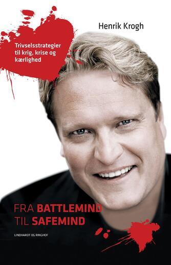 Henrik Krogh (f. 1965-09-25): Fra battlemind til safemind : trivselsstrategier til krig, krise og kærlighed