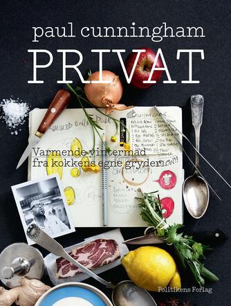 Paul Cunningham: Privat : varmende vintermad fra kokkens egne gryder