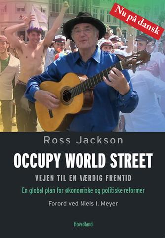 Ross Jackson: Occupy world street : vejen til en værdig fremtid : en global plan for økonomiske og politiske reformer