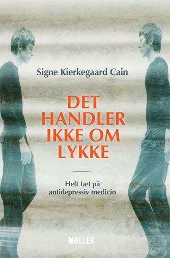 Signe Kierkegaard Cain: Det handler ikke om lykke : helt tæt på antidepressiv medicin