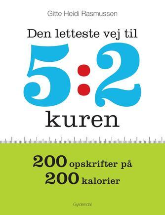 Gitte Heidi Rasmussen: Den letteste vej til 5:2 kuren : 200 opskrifter på 200 kalorier