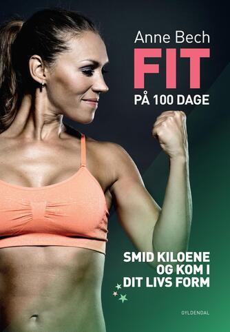 Anne Bech: Fit på 100 dage : smid kiloene og kom i dit livs form