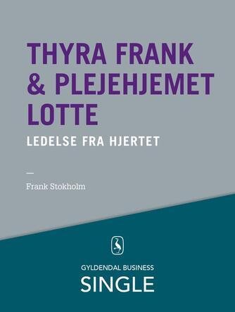 Frank Stokholm, Mikael R. Lindholm: Thyra Frank & plejehjemmet Lotte : ledelse fra hjertet