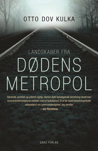 Otto Dov Kulka: Landskaber fra dødens metropol : refleksioner over erindringen og forestillingsevnen