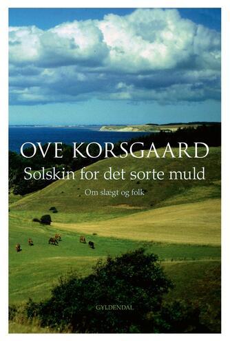 Ove Korsgaard (f. 1942): Solskin for det sorte muld : om slægt og folk
