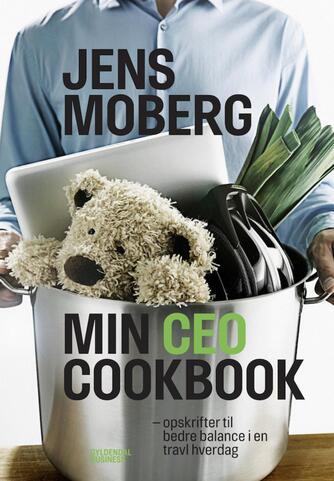 Jens Moberg, Annemette Schultz Jørgensen: Min CEO cookbook : opskrifter til bedre balance i en travl hverdag