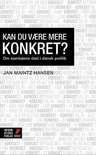 Jan Maintz Hansen (f. 1979): Kan du være mere konkret? : om samtalens død i dansk politik