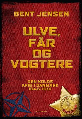 Bent Jensen (f. 1938): Ulve, får og vogtere : Den Kolde Krig i Danmark 1945-1991