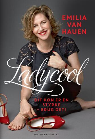 Emilia van Hauen: Ladycool : dit køn er en styrke - brug det!