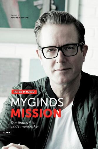 Peter Mygind (f. 1963): Myginds mission : der findes ikke onde mennesker