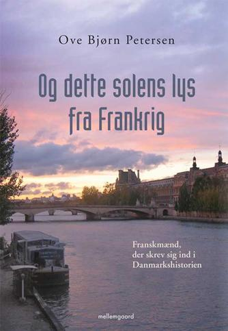 Ove Bjørn Petersen (f. 1942): Og dette solens lys fra Frankrig : franskmænd, der skrev sig ind i Danmarkshistorien