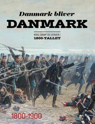 : Danmark bliver Danmark : krig, damp og genier i 1800-tallet : 1800-1900