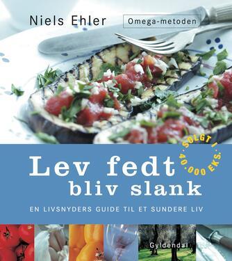 Niels Ehler: Lev fedt - bliv slank : en livsnyders guide til et sundere liv : Omega-metoden