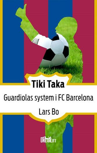 Lars Bo: Tiki taka : Guardiolas system i FC Barcelona