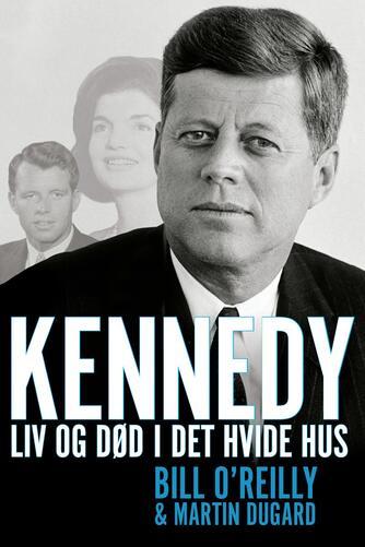 Bill O'Reilly, Martin Dugard: Kennedy - liv og død i Det Hvide Hus