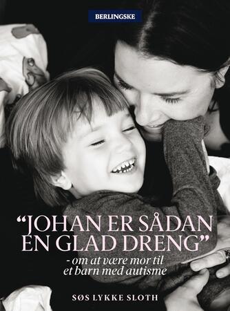 Søs Lykke Slot: Johan er sådan en glad dreng : om at være mor til et barn med autisme