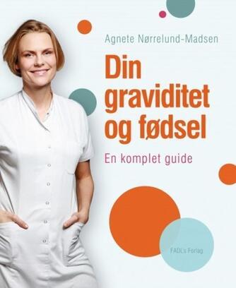 Agnete Nørrelund-Madsen: Din graviditet og fødsel : en komplet guide