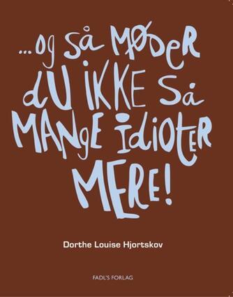 Dorthe Louise Hjortskov: - og så møder du ikke så mange idioter mere!