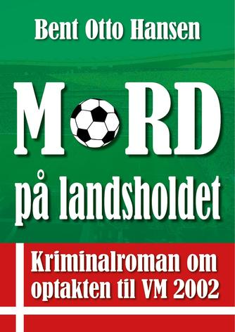 Bent Otto Hansen: Mord på landsholdet : kriminalroman om optakten til VM 2002