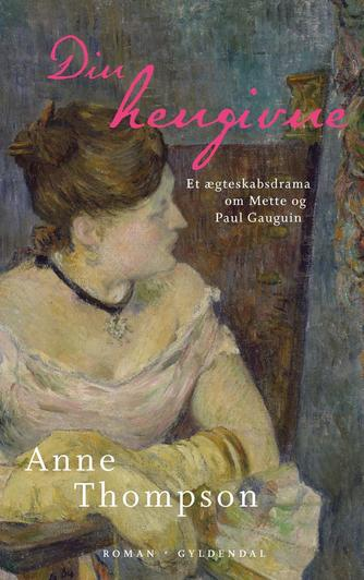 Anne Thompson (f. 1955): Din hengivne : et ægteskabsdrama om Mette og Paul Gauguin : roman
