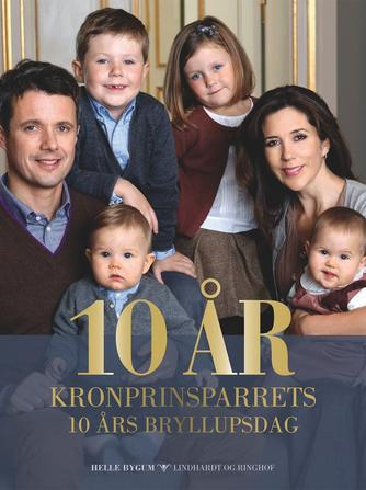 Helle Bygum: 10 år : kronprinsparrets 10 års bryllupsdag