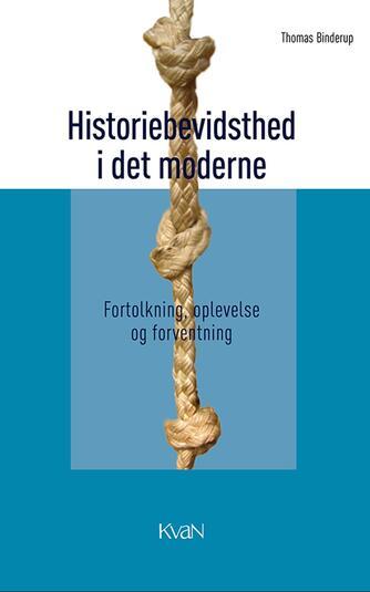 Thomas Binderup: Historiebevidsthed i det moderne : fortolkning, oplevelse og forventning