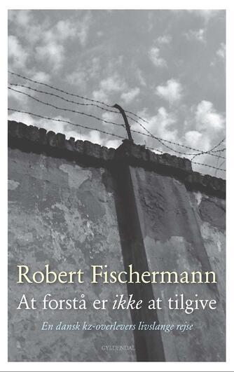 Robert Fischermann (f. 1928), Allan Sørensen: At forstå er ikke at tilgive : en dansk kz-overlevers livslange rejse