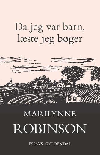 Marilynne Robinson: Da jeg var barn, læste jeg bøger : essays