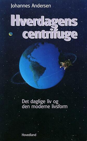 Johannes Andersen (f. 1950): Hverdagens centrifuge : det daglige liv og den moderne livsform