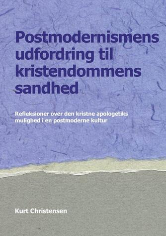 Kurt Christensen (f. 1948): Postmodernismens udfordring til kristendommens sandhed : refleksioner over den kristne apologetiks mulighed i en postmoderne kultur