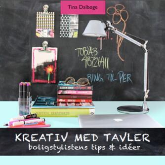 Tina Dalbøge: Kreativ med tavler : boligstylistens tips & ideer