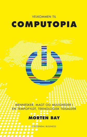 Morten Bay: Velkommen til Computopia : mennesker, magt og muligheder i en tempofyldt, teknologisk tidsalder