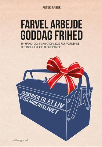 Peter Faber (f. 1948): Farvel arbejde - goddag frihed : en hånd- og inspirationsbog for vordende efterlønnere og pensionister