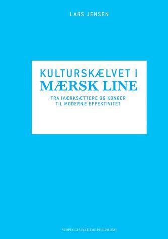 Lars Jensen (f. 1969): Kulturskælvet i Mærsk Line : fra iværksættere og konger til moderne effektivitet