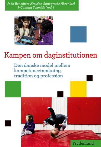: Kampen om daginstitutionen : den danske model mellem kompetencetænkning, tradition og profession