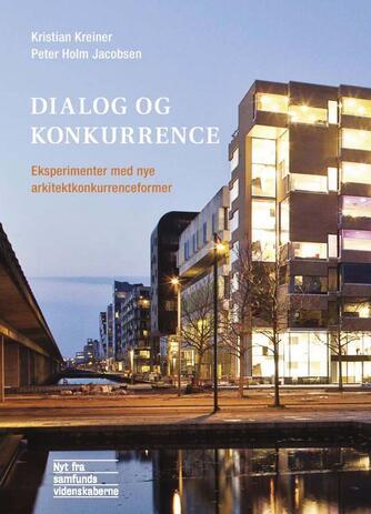 Kristian Kreiner, Peter Holm Jacobsen, Daniel Toft Jensen: Dialog og konkurrence : eksperimenter med nye arkitektkonkurrenceformer