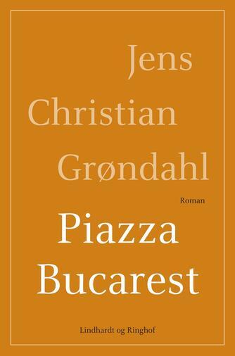 Jens Christian Grøndahl: Piazza Bucarest : roman
